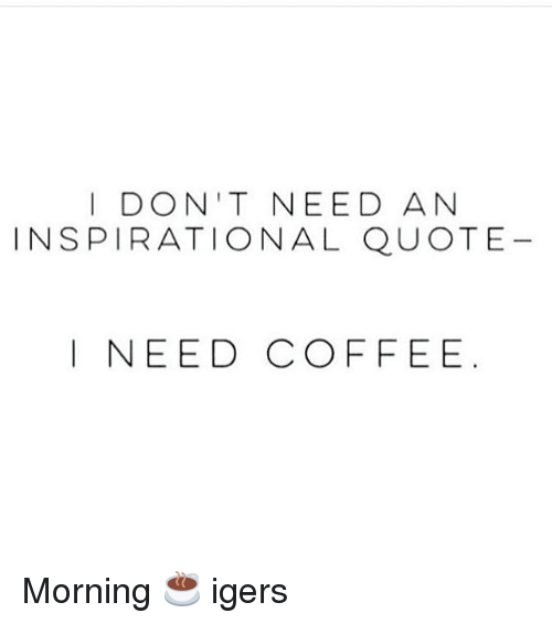 I Dont Need An Inspirational Quote I Need Coffee Morning Igers