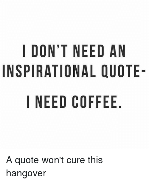 I DONT NEED AN INSPIRATIONAL QUOTE- I NEED COFFEE NO AU E DQ E ELF ... #meWithoutCoffeeQuote