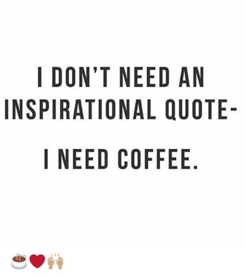 I DONT NEED AN INSPIRATIONAL QUOTE- I NEED COFFEE NO AU E QE ELF ... #meWithoutCoffeeQuote