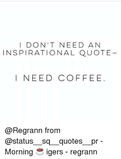 I Dont Need An Inspirational Quote I Need Coffee From Morning