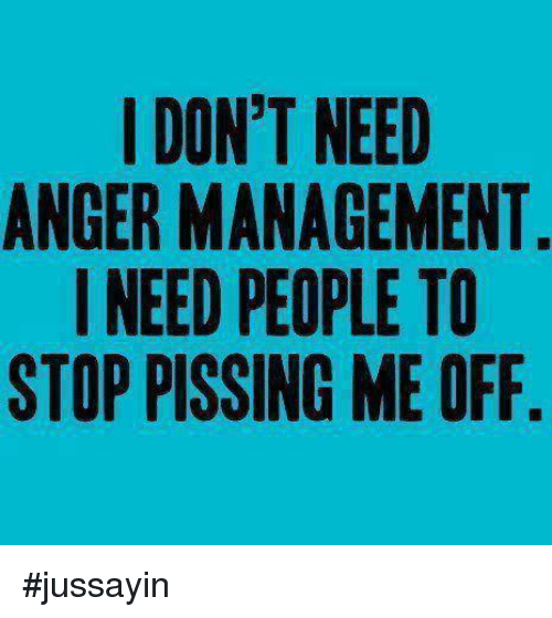 Dank, Anger Management, and 🤖: I DON'T NEED  ANGER MANAGEMENT  I NEED PEOPLE TO  STOP PISSING ME OFF #jussayin