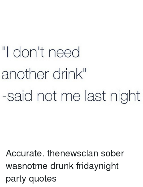 I Don\'t Need Another Drink Said Not Me Last Night Accurate ...