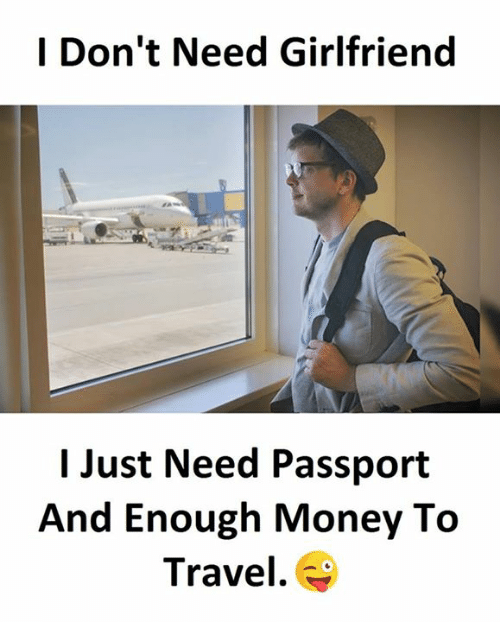 I Dont Need Girlfriend I Just Need Passport And Enough Money To