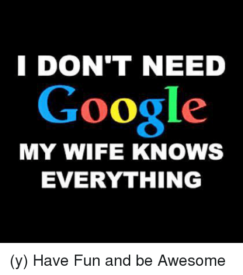 I DON'T NEED Google MY WIFE KNOWS EVERYTHING Y Have Fun