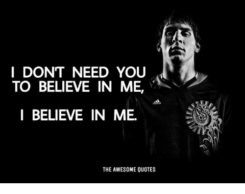 I Dont Need You To Believe In Me L Believe In Me The Awesome Quotes