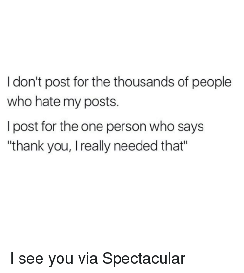 """Memes, Thank You, and 🤖: I don't post for the thousands of people  who hate my posts.  I post for the one person who says  """"thank you, I really needed that"""" I see you  via Spectacular"""