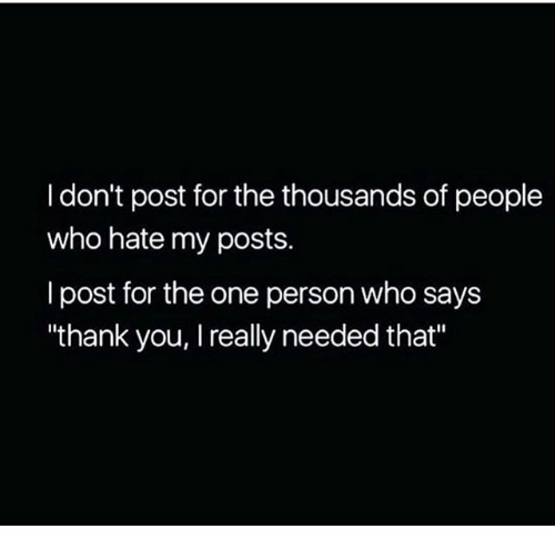 """Memes, Thank You, and 🤖: I don't post for the thousands of people  who hate my posts.  I post for the one person who says  """"thank you, I really needed that"""""""