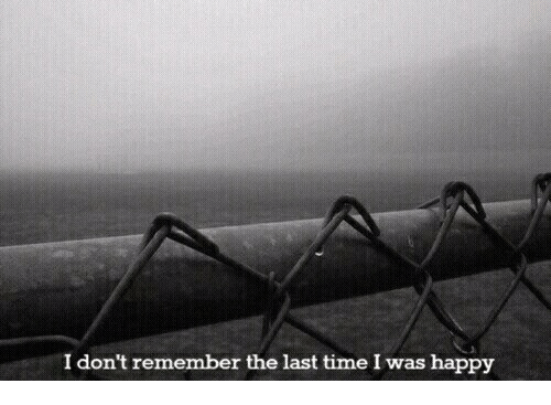 Happy, Time, and Remember: I don't remember the last time I was happy