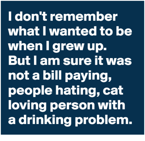 Dank, Drinking, and 🤖: I don't remember  what I wanted to be  when I grew up.  But l am sure it was  not a bill paying,  people hating, cat  loving person with  a drinking problem.