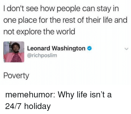 Life, Tumblr, and Blog: I don't see how people can stay in  one place for the rest of their life and  not explore the world  Leonard Washington  @richposlim  Poverty memehumor:  Why life isn't a 24/7 holiday