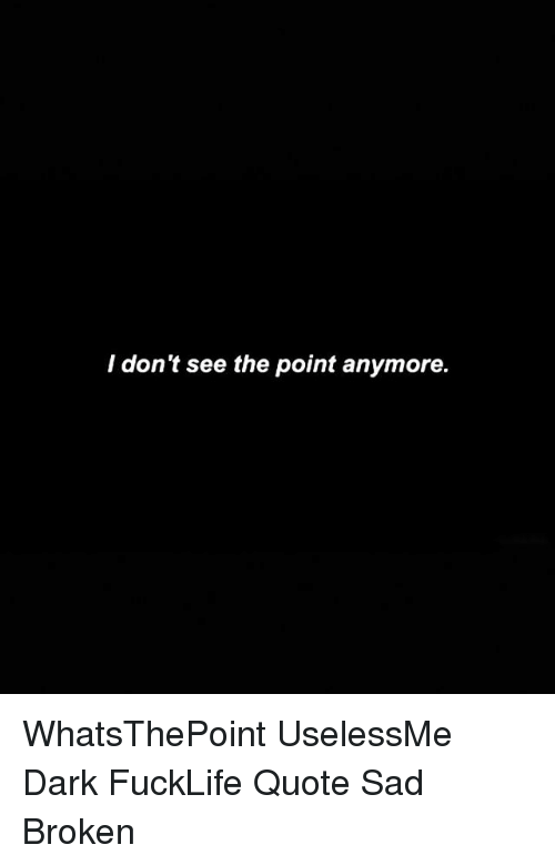 I Dont See The Point Anymore Whatsthepoint Uselessme Dark Fucklife