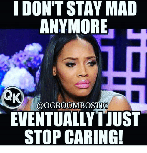 I Dont Stay Mad Anymore Eventually Itust Stop Caring Meme On Meme