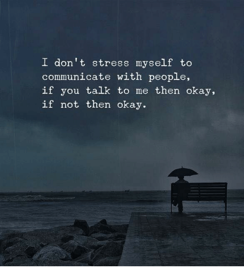 Okay, Stress, and You: I don't stress myself to  communicate with people,  if you talk to me then okay,  if not then okay.
