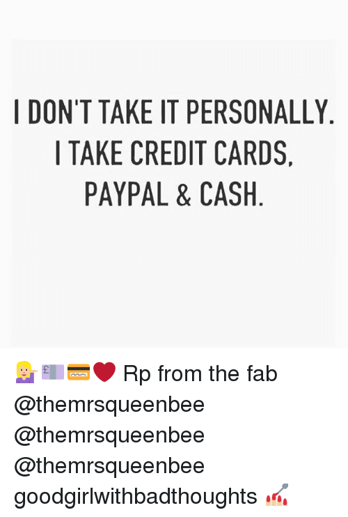 Memes, Credit Cards, and Paypal: I DON'T TAKE IT PERSONALLY  I TAKE CREDIT CARDS,  PAYPAL & CASH 💁🏼💷💳❤️ Rp from the fab @themrsqueenbee @themrsqueenbee @themrsqueenbee goodgirlwithbadthoughts 💅🏼