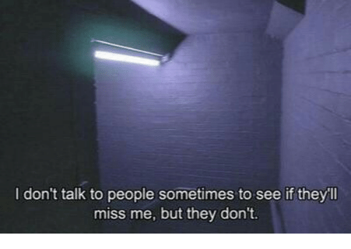 They, Miss, and Miss Me: I don't talk to people sometimes to see if theyll  miss me, but they don't.