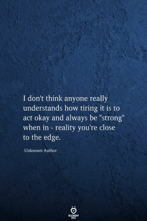 """Okay, Strong, and Reality: I don't think anyone really  understands how tiring it is to  okay and always be """"strong""""  when in reality you're close  to the edge.  Unknown Author  RELATIONSHIP  RES"""