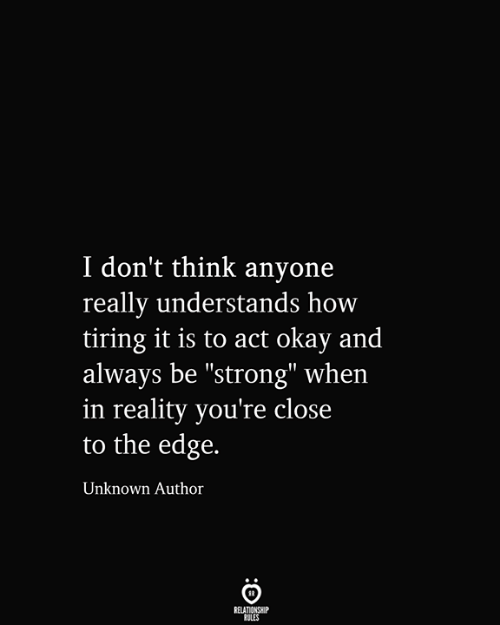 """Okay, Strong, and Reality: I don't think anyone  really understands how  tiring it is to act okay and  always be """"strong"""" when  in reality you're close  to the edge.  Unknown Author  RELATIONSHIP  RULES"""