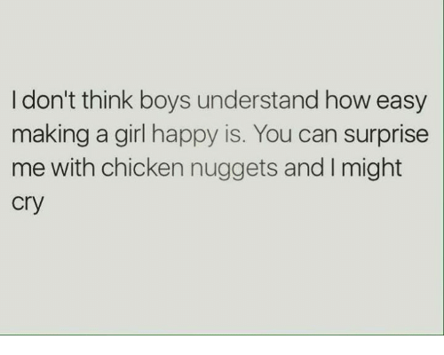Chicken, Girl, and Happy: I don't think boys understand how easy  making a girl happy is. You can surprise  me with chicken nuggets and l might  Cry