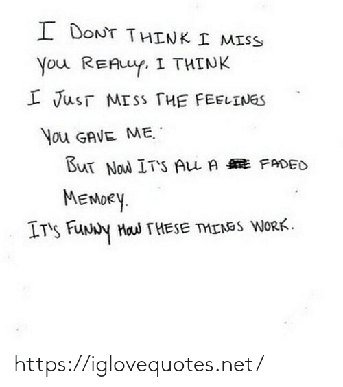 Funny, Work, and Faded: I DONT THINK I MISS  You REALLY. I THINK  I JusT MISS THE FEELINGS  You GAVE ME.  But Now IT'S ALL A E FADED  MEMORY.  IT'S FUNNY Haw THESE THINGS WORK. https://iglovequotes.net/