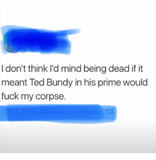 I Don T Think I D Mind Being Dead If It Meant Ted Bundy In