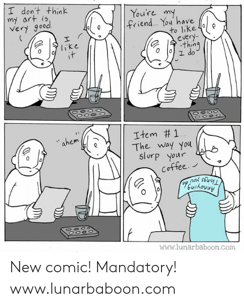 Memes, 🤖, and Art: I don't think  my art is  Very gooc  Youre m  ィ.en  ou have  to like 4e  olike  e 수.thing  ahem  Item #1  The way you  Slurp your  Cottee.  www.lunarbaboon.com New comic! Mandatory! www.lunarbaboon.com
