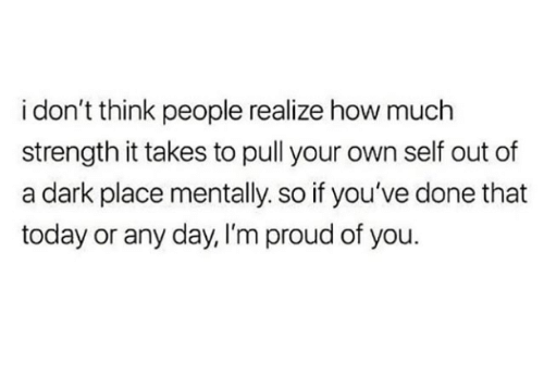 Today, Proud, and How: i don't think people realize how much  strength it takes to pull your own self out of  a dark place mentally. so if you've done that  today or any day, I'm proud of you.