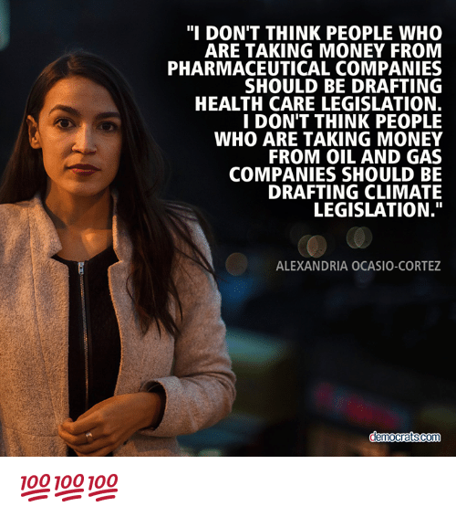 """Memes, Money, and Oil and Gas: """"I DON'T THINK PEOPLE WHO  ARE TAKING MONEY FROM  PHARMACEUTICAL COMPANIES  SHOULD BE DRAFTING  HEALTH CARE LEGISLATION.  I DON'T THINK PEOPLE  WHO ARE TAKING MONEY  FROM OIL AND GAS  COMPANIES SHOULD BE  DRAFTING CLIMATE  LEGISLATION.""""  ALEXANDRIA OCASIO-CORTEZ 💯💯💯"""