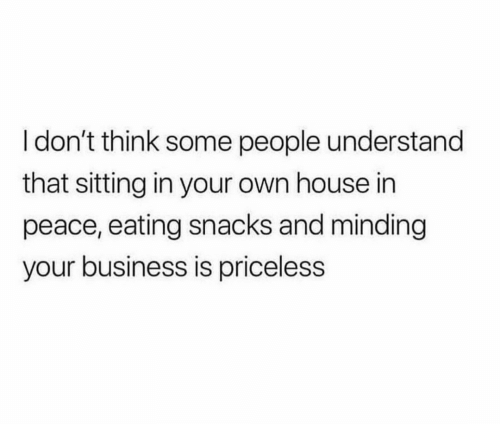 Business, House, and Peace: I don't think some people understand  that sitting in your own house in  peace, eating snacks and minding  your business is priceless