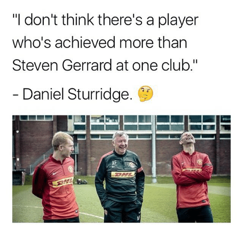 """Af, Club, and Memes: """"I don't think there's a player  who's achieved more tharn  Steven Gerrard at one club.""""  Daniel Sturridge.  AF"""