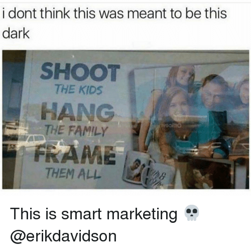 Family, Memes, and Kids: i dont think this was meant to be this  dark  SHOOT  THE KIDS  HANG  THE FAMILY  THEM ALL This is smart marketing 💀 @erikdavidson