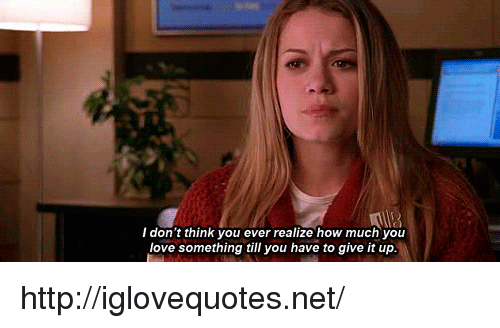 Love, Http, and How: I don't think you ever realize how much you  love something till you have to give it up http://iglovequotes.net/
