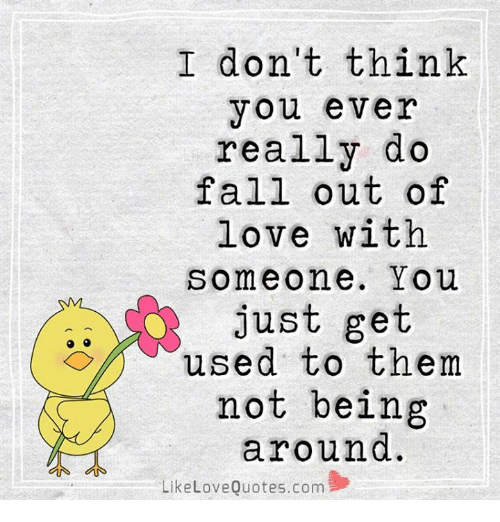 I Dont Think You Ever Really Do Fall Out Of Love With Someone You