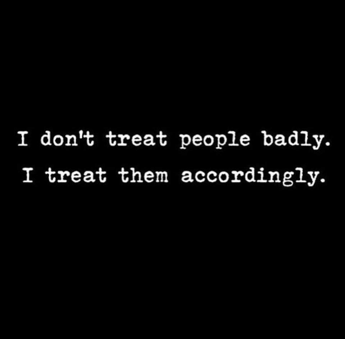 Them, People, and Treat: I don't treat people badly.  I treat them accordingly.