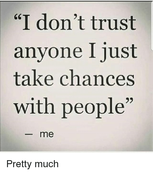 I Dont Trust Anyone I Just Take Chances With People Me Pretty Much