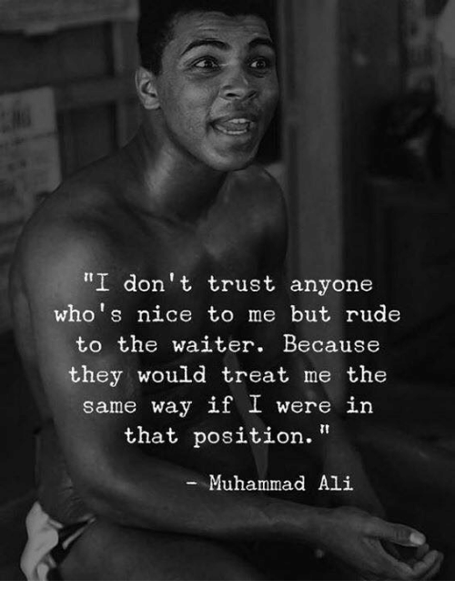 """Ali, Muhammad Ali, and Rude: I don't trust anyone  who's nice to me but rude  to the waiter. Because  they would treat me the  same way if I were in  that position.""""  -Muhammad Ali"""