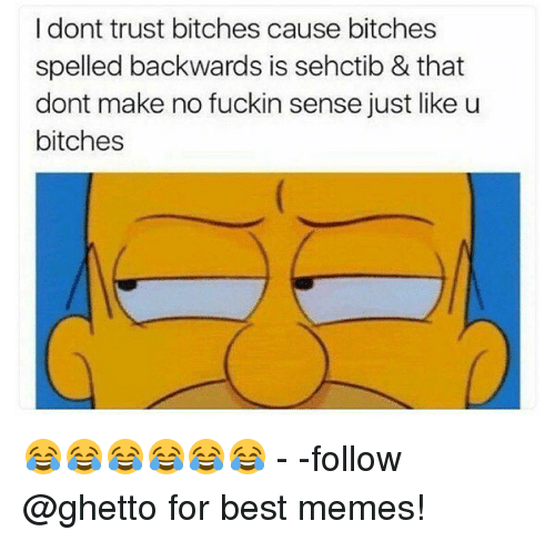 Ghetto, Memes, and Best: I dont trust bitches cause bitches  spelled backwards is sehctib & that  dont make no fuckin sense just like u  bitches 😂😂😂😂😂😂 - -follow @ghetto for best memes!