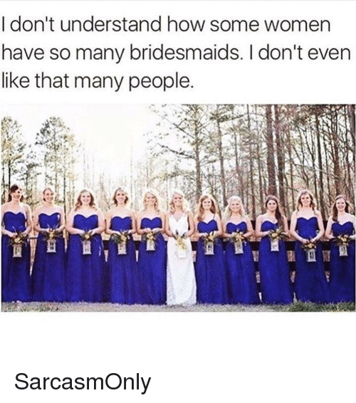 Funny, Memes, and Bridesmaids: I don't understand how some women  have so many bridesmaids. I don't even  like that many people SarcasmOnly