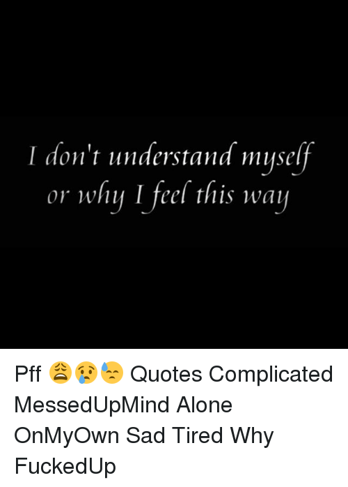 I Dont Understand Myself Or Why I Feel This Way Pff Quotes
