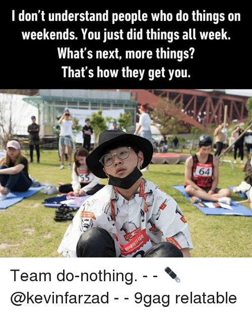 9gag, Memes, and Relatable: I don't understand people who do things on  weekends. You just did things all week.  What's next, more things?  That's how they get you.  64 Team do-nothing. - - ✒️@kevinfarzad - - 9gag relatable