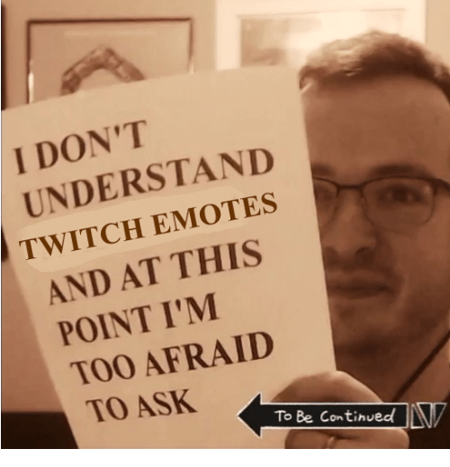 Twitch, Ask, and This: I DON'T  UNDERSTAND  TWITCH EMOTES  AND AT THIS  POINT I'M  TOO AFRAID  0  TO ASK  To Be Continued!LV