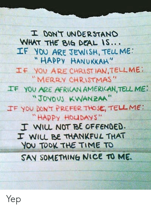 """Christmas, American, and Hanukkah: I DONT UNDERSTAND  WHAT THE BIG DEAL IS....  IF YOU ARE JEWISH, TELL ME  HAPPY HANUKKAH""""  IF YOU ARE CHRIST IAN,TELLME  """"MERRY CHRISTMAS""""  IF YOU ARE AFRICAN AMERICAN, TELL ME  """"JOYOUS KWAN2AA  IF You DONT PREFER THOSE, TELL ME:  """"HAPPY HOUDAYS""""  I WIL NOT BE OFFENDED.  I WILL BE THANKFUL THAT  You TOOK THE TIME TO  SAY SOMETHING NICE TO ME Yep"""