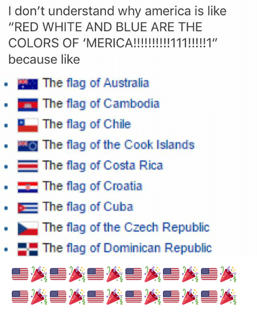 """America, Memes, and Australia: I don't understand why america is like  """"RED WHITE AND BLUE ARE THE  because like  · 1 The flag of Australia  The flag of Cambodia  The flag of Chile  』The flag of the Cook Islands  The flag of Costa Rica  ·  The flag of Croatia  The flag of Cuba  The flag of the Czech Republic  The flag of Dominican Republic  * 🇺🇸🎉🇺🇸🎉🇺🇸🎉🇺🇸🎉🇺🇸🎉🇺🇸🎉🇺🇸🎉🇺🇸🎉🇺🇸🎉🇺🇸🎉🇺🇸🎉🇺🇸🎉"""
