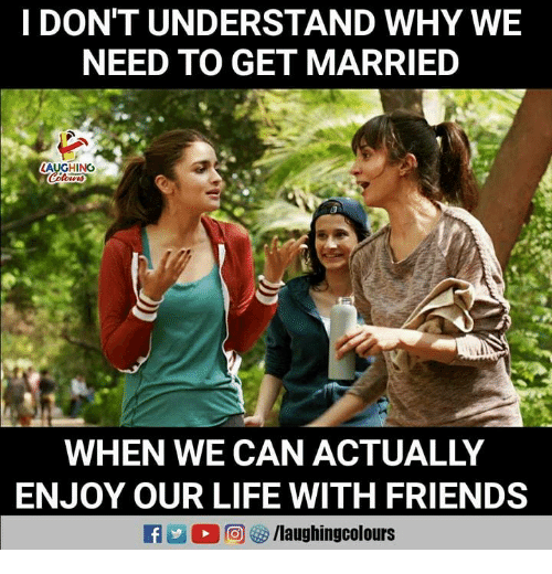 Friends, Life, and Indianpeoplefacebook: I DON'T UNDERSTAND WHY WE  NEED TO GET MARRIED  AUGHING  WHEN WE CAN ACTUALLY  ENJOY OUR LIFE WITH FRIENDS