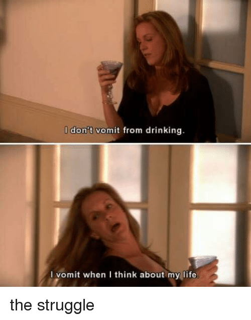 Drinking, Life, and Memes: I don't vomit from drinking  l vomit when I think about my life the struggle
