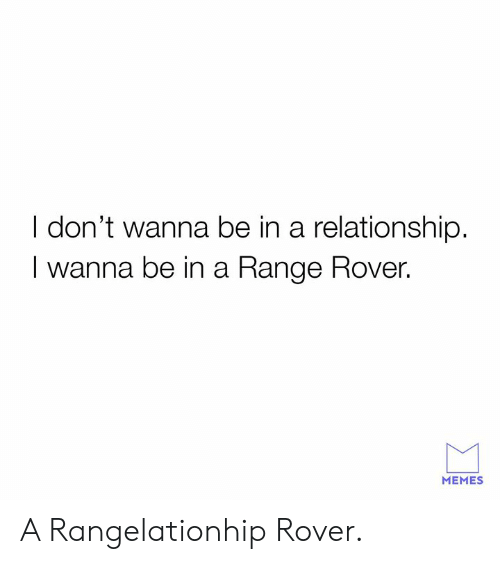 Dank, Memes, and Range Rover: I don't wanna be in a relationship.  I wanna be in a Range Rover.  MEMES A Rangelationhip Rover.