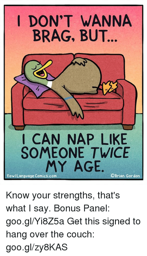 Memes, Couch, and Comics: I DON'T WANNA  BRAG, BUT  I CAN NAP LIKE  SOMEONE TWICE  MY AGE.  OBrian Gordon  FowILanguage Comics.com Know your strengths, that's what I say. Bonus Panel: goo.gl/Yi8Z5a Get this signed to hang over the couch: goo.gl/zy8KAS