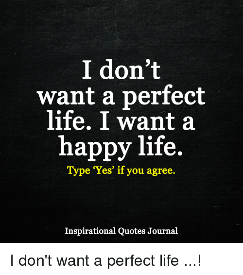 I Don't Want A Perfect Life I Want A Happy Life Type Yes If You Beauteous Happy Life Inspirational Quotes