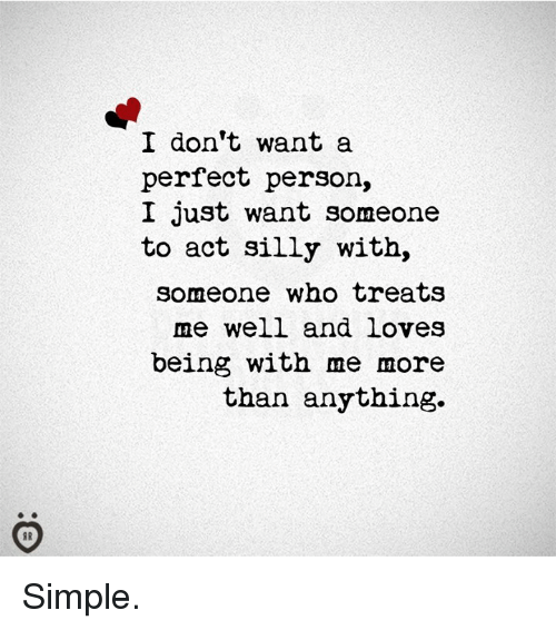 Simple, Act, and Who: I don't want a  perfect person,  I just want someone  to act silly with,  someone who treat:S  me well and loves  being with me more  than anything. Simple.