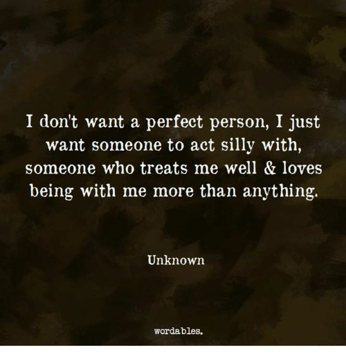 Act, Who, and Unknown: I dont want a perfect person, I just  want someone to act silly with,  someone who treats me well & loves  being with me more than anything.  Unknown  wordables.