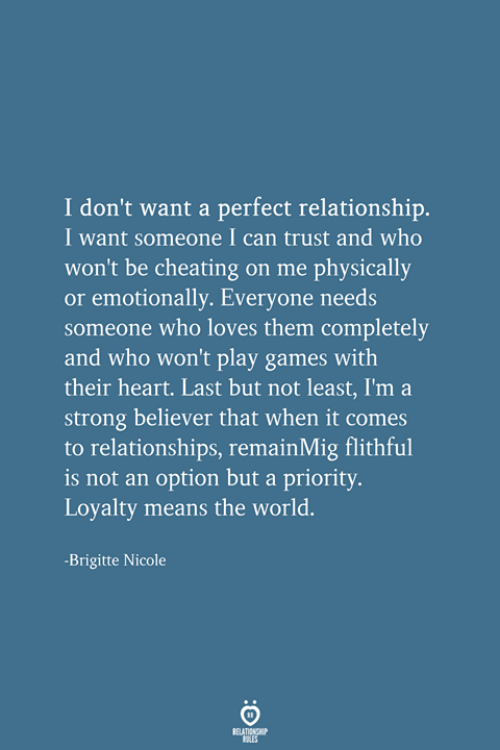 Cheating, Relationships, and Games: I don't want a perfect relationship.  I want someone I can trust and who  won't be cheating on me physically  or emotionally. Everyone needs  someone who loves them completely  and who won't play games with  their heart. Last but not least, I'm a  strong believer that when it comes  to relationships, remainMig flithful  is not an option but a priority.  Loyalty means the world.  -Brigitte Nicole